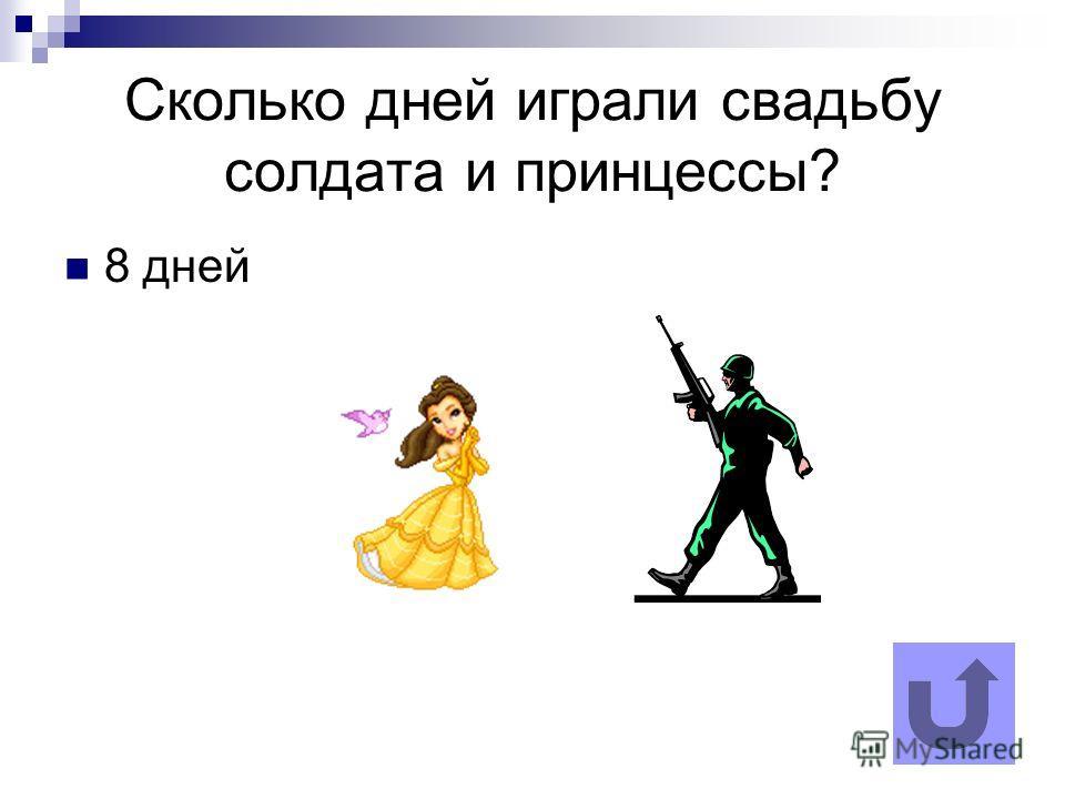 Сколько дней играли свадьбу солдата и принцессы? 8 дней