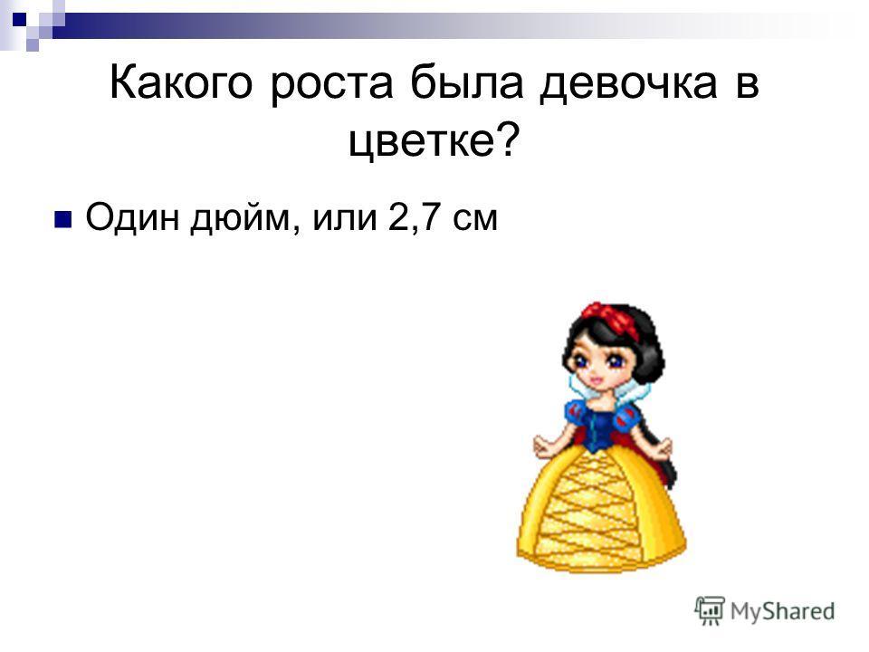Какого роста была девочка в цветке? Один дюйм, или 2,7 см