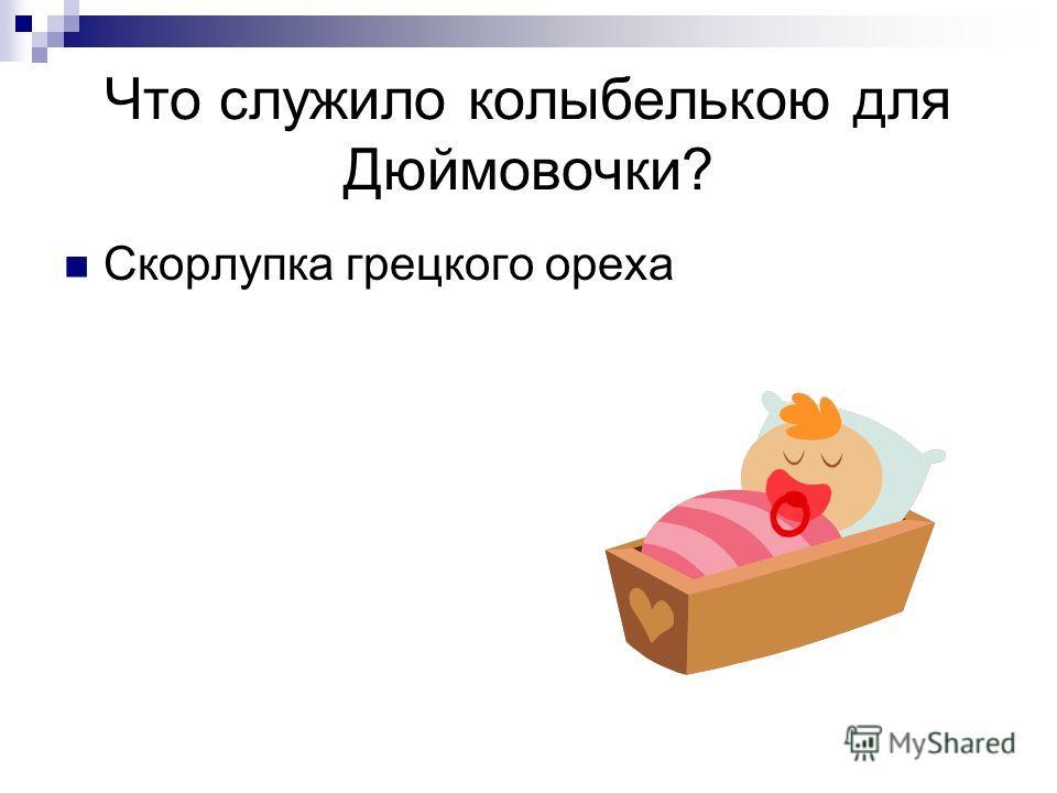 Что служило колыбелькою для Дюймовочки? Скорлупка грецкого ореха