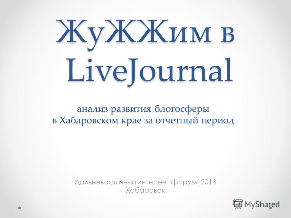 Жу ЖЖим в LiveJournal Дальневосточный интернет форум 2013 Хабаровск анализ развития блогосферы в Хабаровском крае за отчетный период