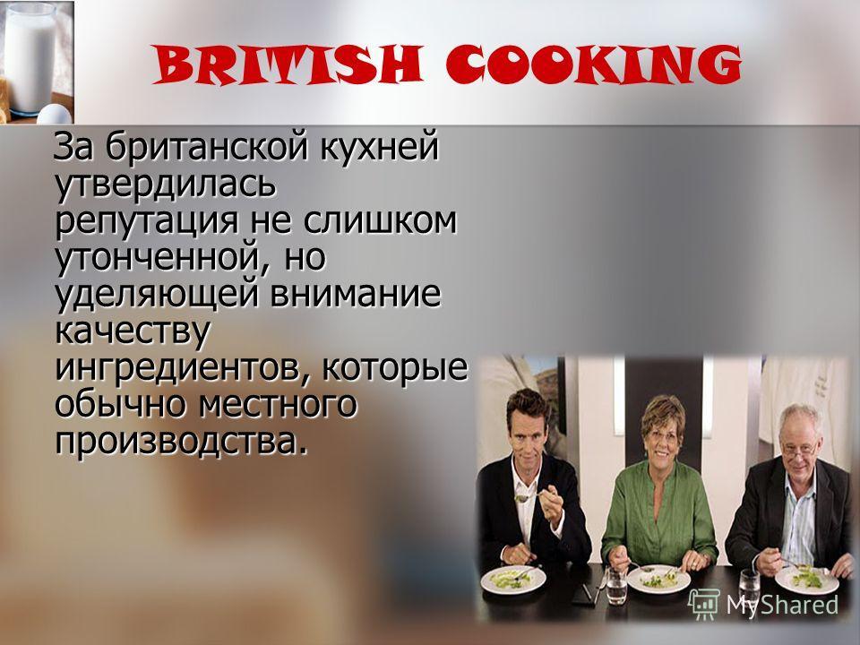 BRITISH COOKING За британской кухней утвердилась репутация не слишком утонченной, но уделяющей внимание качеству ингредиентов, которые обычно местного производства. За британской кухней утвердилась репутация не слишком утонченной, но уделяющей вниман