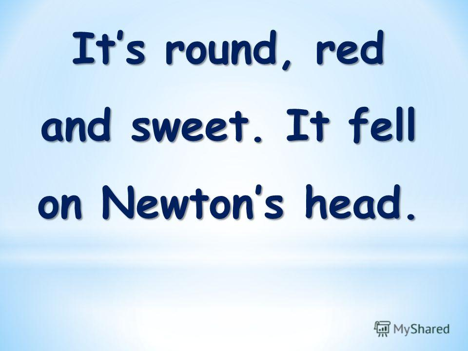 Its round, red and sweet. It fell on Newtons head.