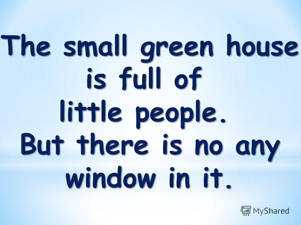 The small green house is full of little people. But there is no any window in it.