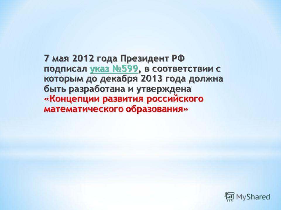 7 мая 2012 года Президент РФ подписал указ 599, в соответствии с которым до декабря 2013 года должна быть разработана и утверждена «Концепции развития российского математического образования» указ 599 указ 599