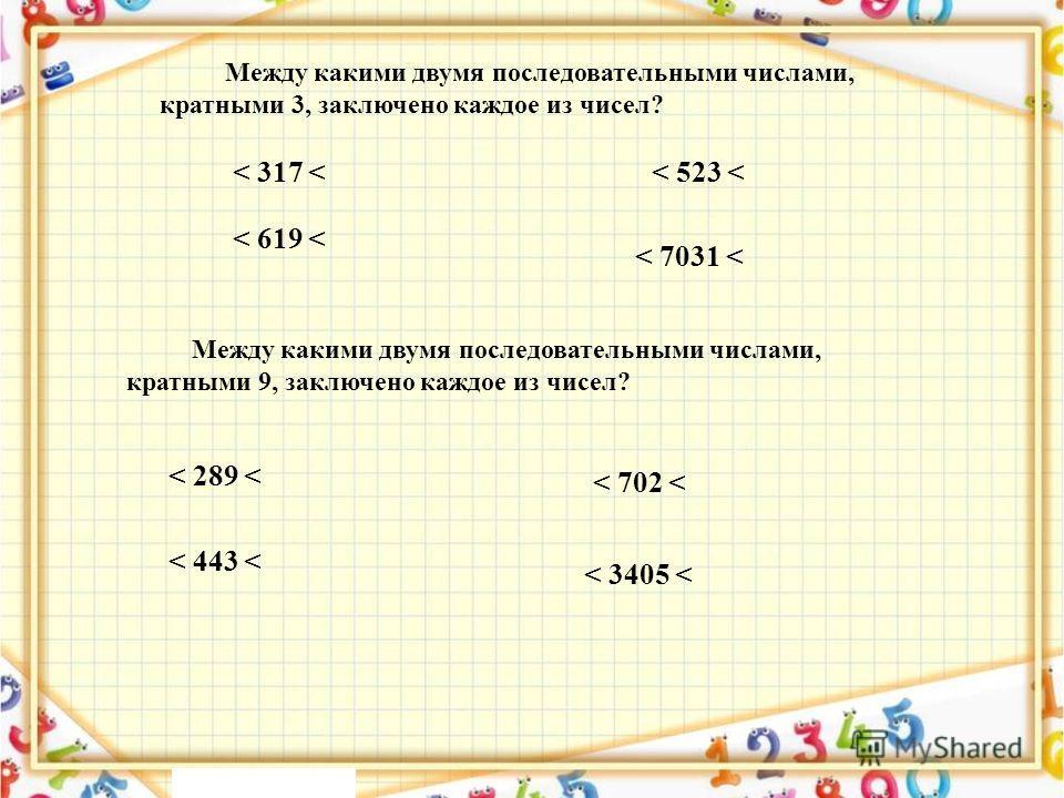 < 317 < Между какими двумя последовательными числами, кратными 3, заключено каждое из чисел? < 523 < < 619 < < 7031 < < 289 < < 443 < < 702 < < 3405 < Между какими двумя последовательными числами, кратными 9, заключено каждое из чисел?