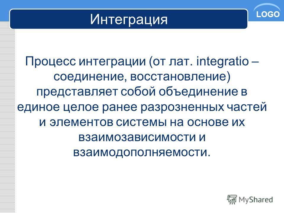 LOGO Интеграция Процесс интеграции (от лат. integratio – соединение, восстановление) представляет собой объединение в единое целое ранее разрозненных частей и элементов системы на основе их взаимозависимости и взаимодополняемости.