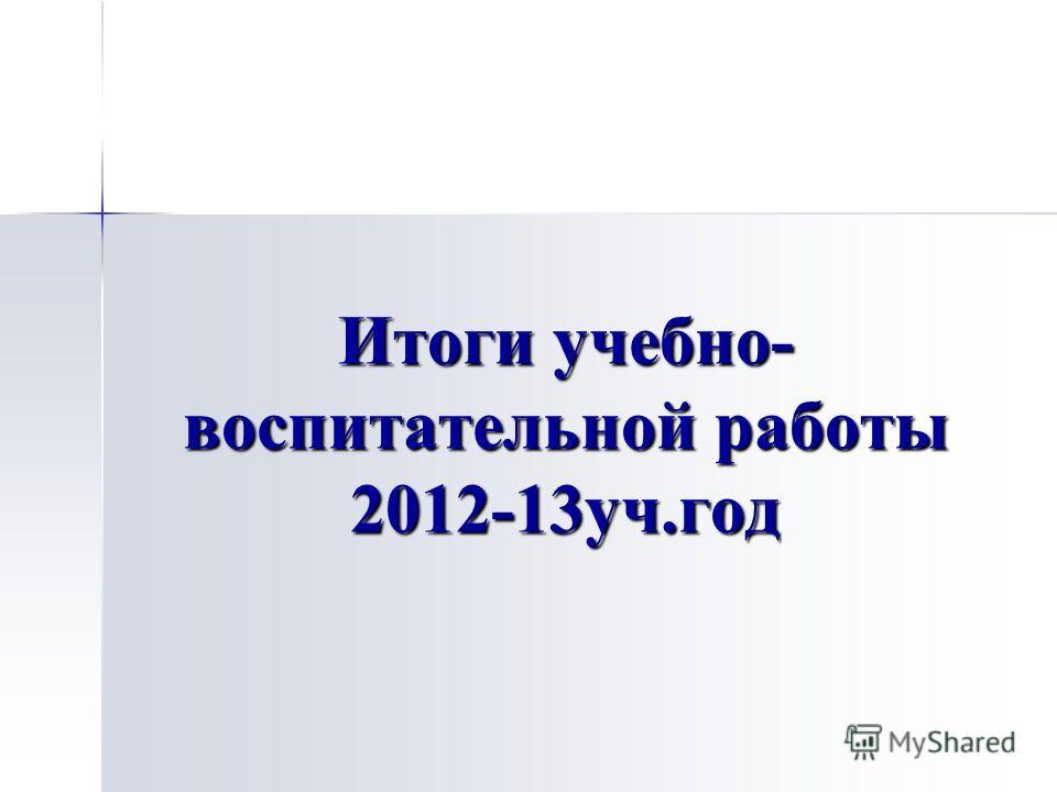 Итоги учебно- воспитательной работы 2012-13 уч.год