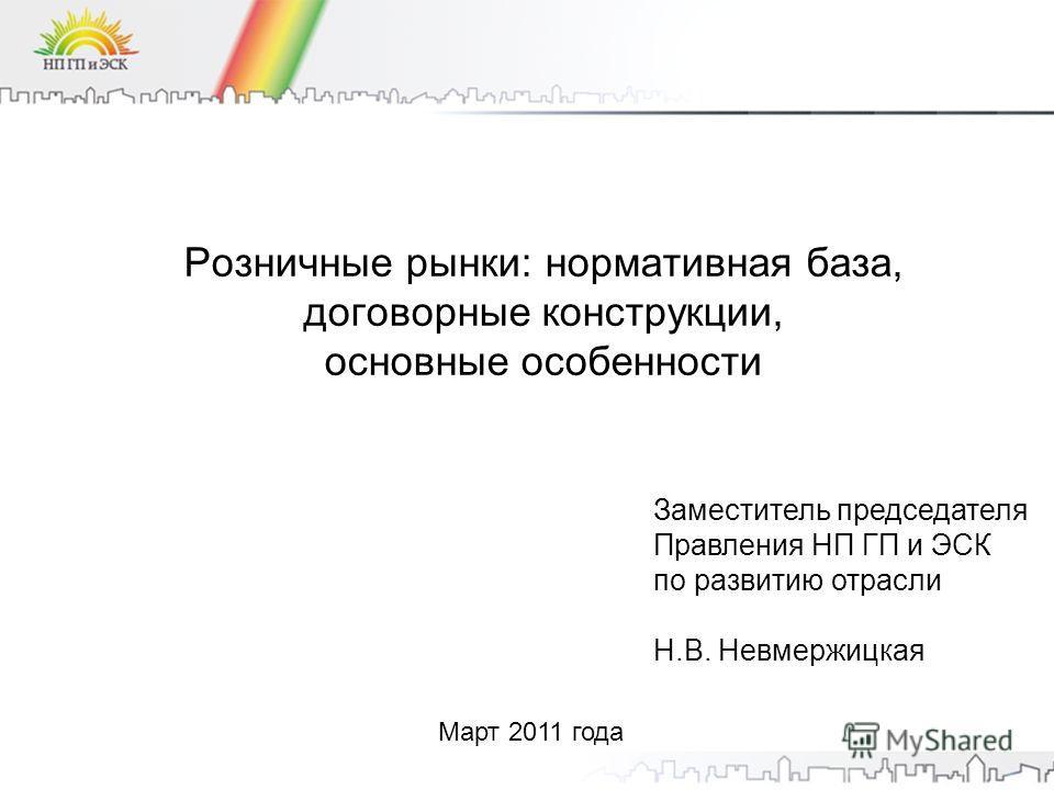 Розничные рынки: нормативная база, договорные конструкции, основные особенности Март 2011 года Заместитель председателя Правления НП ГП и ЭСК по развитию отрасли Н.В. Невмержицкая