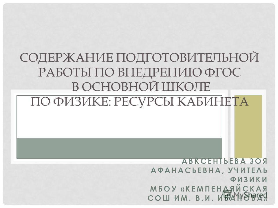 АВКСЕНТЬЕВА ЗОЯ АФАНАСЬЕВНА, УЧИТЕЛЬ ФИЗИКИ МБОУ «КЕМПЕНДЯЙСКАЯ СОШ ИМ. В.И. ИВАНОВА» СОДЕРЖАНИЕ ПОДГОТОВИТЕЛЬНОЙ РАБОТЫ ПО ВНЕДРЕНИЮ ФГОС В ОСНОВНОЙ ШКОЛЕ ПО ФИЗИКЕ: РЕСУРСЫ КАБИНЕТА