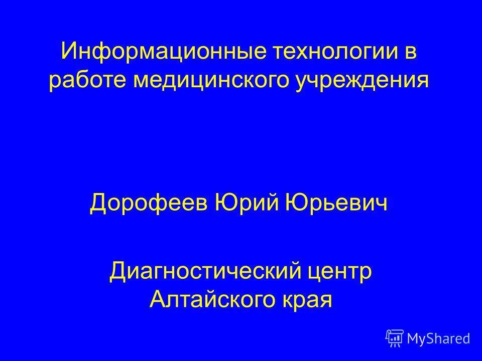 Дорофеев Юрий Юрьевич Информационные технологии в работе медицинского учреждения Диагностический центр Алтайского края