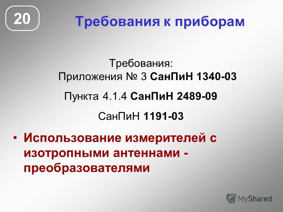 Требования к приборам Требования: Приложения 3 Сан ПиН 1340-03 Пункта 4.1.4 Сан ПиН 2489-09 Сан ПиН 1191-03 Использование измерителей с изотропными антеннами - преобразователями 20
