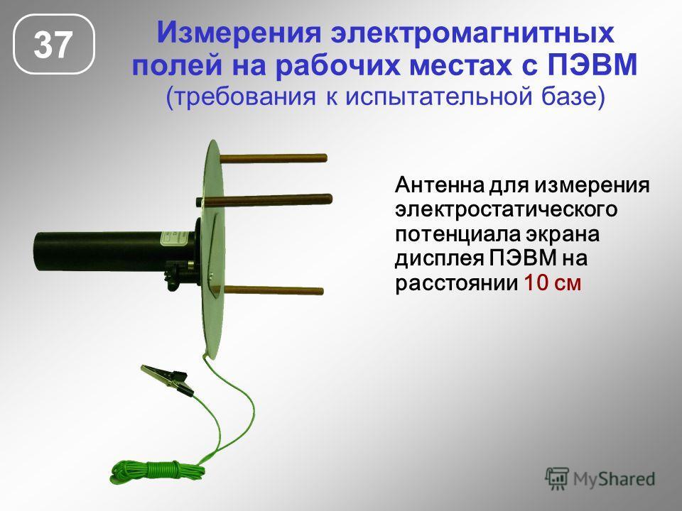 Измерения электромагнитных полей на рабочих местах с ПЭВМ (требования к испытательной базе) 37 Антенна для измерения электростатического потенциала экрана дисплея ПЭВМ на расстоянии 10 см