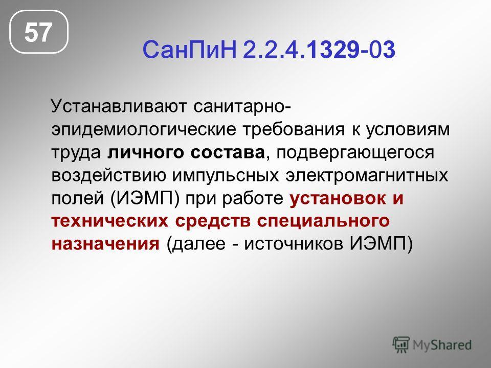 Сан ПиН 2.2.4. 1329 -0 3 57 Устанавливают санитарно- эпидемиологические требования к условиям труда личного состава, подвергающегося воздействию импульсных электромагнитных полей (ИЭМП) при работе установок и технических средств специального назначен