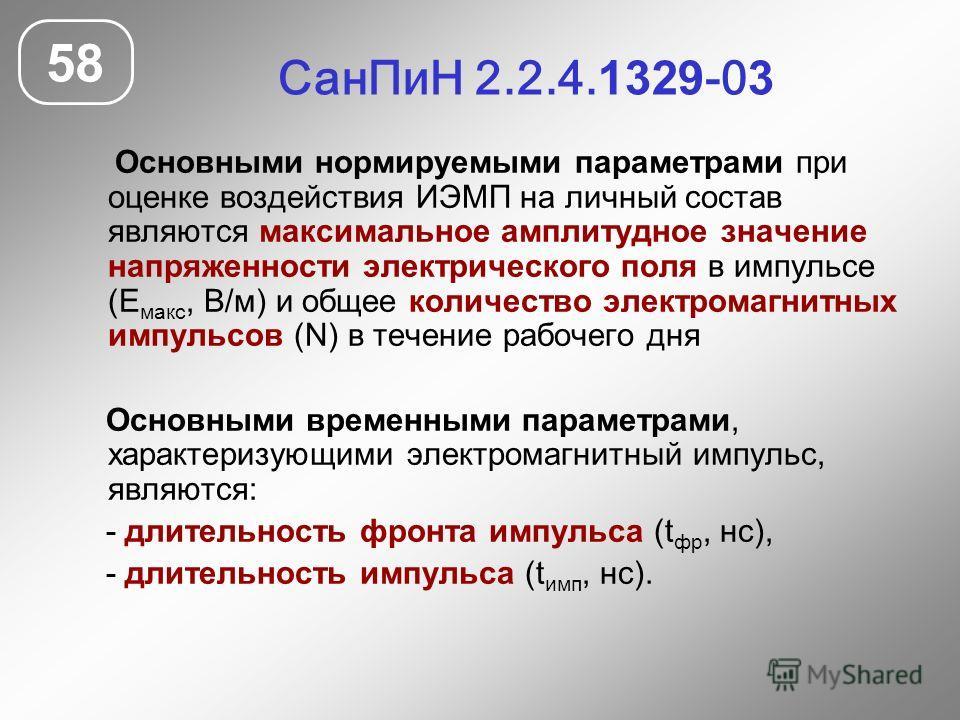 Сан ПиН 2.2.4. 1329 -0 3 58 Основными нормируемыми параметрами при оценке воздействия ИЭМП на личный состав являются максимальное амплитудное значение напряженности электрического поля в импульсе (Е макс, В/м) и общее количество электромагнитных импу