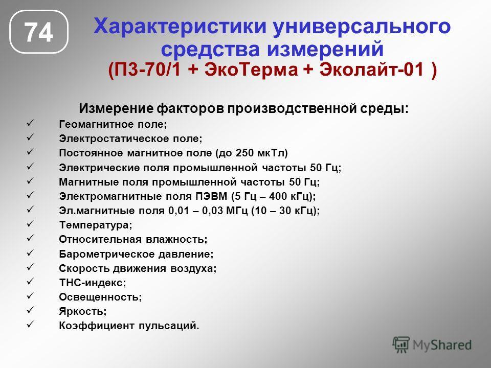 Характеристики универсального средства измерений (П3-70/1 + Эко Терма + Эколайт-01 ) 74 Измерение факторов производственной среды: Геомагнитное поле; Электростатическое поле; Постоянное магнитное поле (до 250 мк Тл) Электрические поля промышленной ча