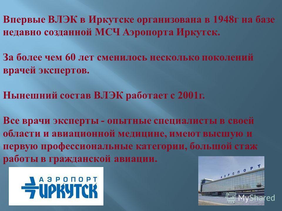 Впервые ВЛЭК в Иркутске организована в 1948 г на базе недавно созданной МСЧ Аэропорта Иркутск. За более чем 60 лет сменилось несколько поколений врачей экспертов. Нынешний состав ВЛЭК работает с 2001 г. Все врачи эксперты - опытные специалисты в свое