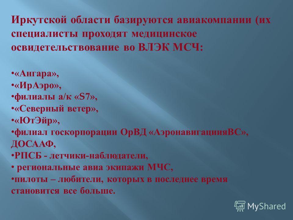Иркутской области базируются авиакомпании ( их специалисты проходят медицинское освидетельствование во ВЛЭК МСЧ : « Ангара », « Ир Аэро », филиалы а / к «S7», « Северный ветер », « Ют Эйр », филиал госкорпорации ОрВД « АэронавигациияВС », ДОСААФ, РПС