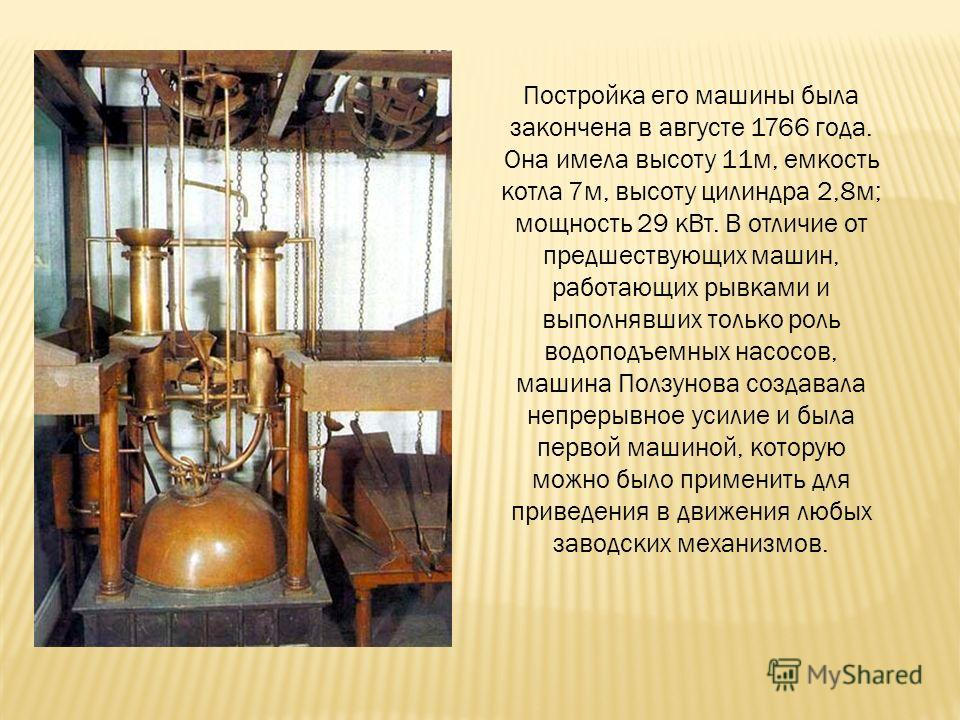 Постройка его машины была закончена в августе 1766 года. Она имела высоту 11 м, емкость котла 7 м, высоту цилиндра 2,8 м; мощность 29 к Вт. В отличие от предшествующих машин, работающих рывками и выполнявших только роль водоподъемных насосов, машина