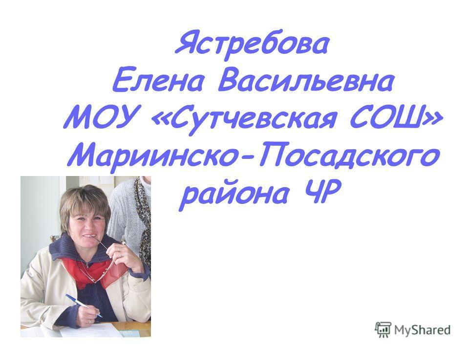 Ястребова Елена Васильевна МОУ «Сутчевская СОШ» Мариинско-Посадского района ЧР