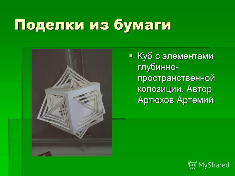 Поделки из бумаги Куб с элементами глубинно- пространственной композиции. Автор Артюхов Артемий Куб с элементами глубинно- пространственной композиции. Автор Артюхов Артемий