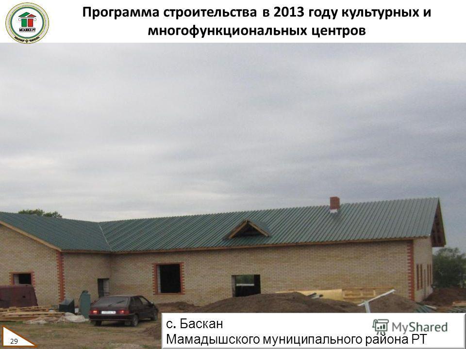 Программа строительства в 2013 году культурных и многофункциональных центров 29 с. Баскан Мамадышского муниципального района РТ 29