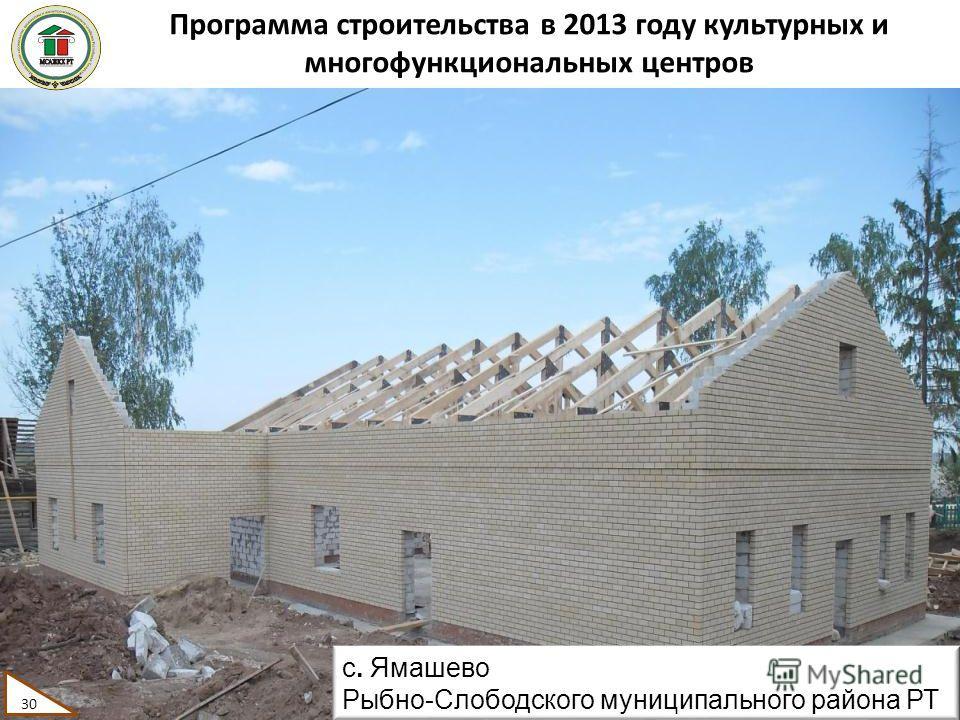 Программа строительства в 2013 году культурных и многофункциональных центров 30 с. Ямашево Рыбно-Слободского муниципального района РТ 30