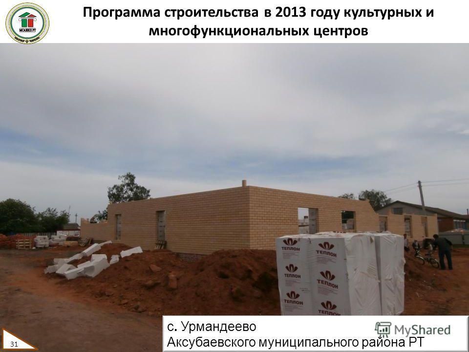 Программа строительства в 2013 году культурных и многофункциональных центров 31 с. Урмандеево Аксубаевского муниципального района РТ 31