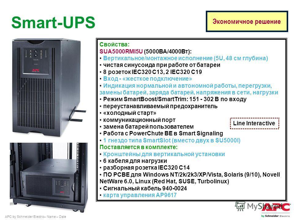 APC by Schneider Electric– Name – Date Свойства: SUA5000RMI5U (5000ВА/4000Вт): Вертикальное/монтажное исполнение (5U, 48 см глубина) чистая синусоида при работе от батареи 8 розеток IEC320 C13, 2 IEC320 C19 Вход - «жесткое подключение» Индикация норм
