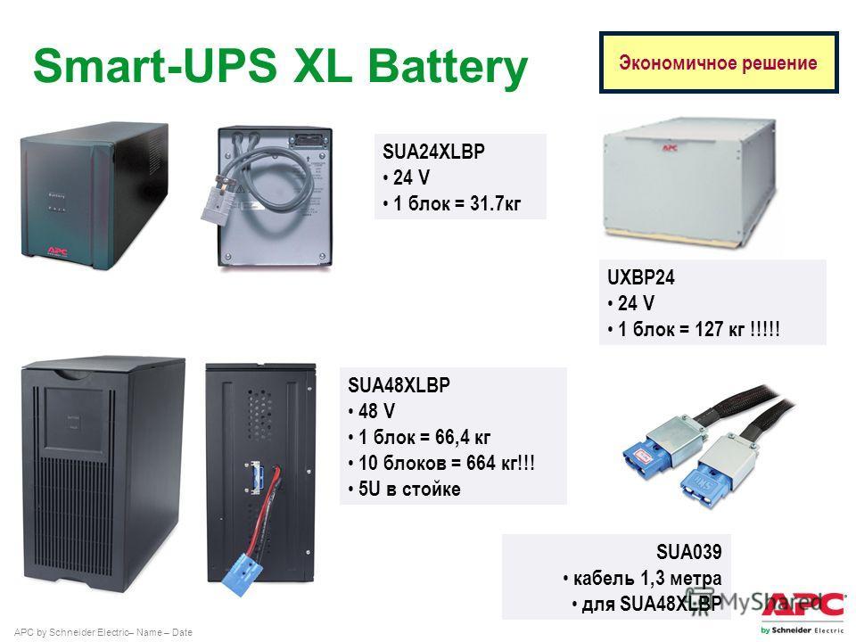 APC by Schneider Electric– Name – Date Экономичное решение Smart-UPS XL Battery SUA48XLBP 48 V 1 блок = 66,4 кг 10 блоков = 664 кг!!! 5U в стойке SUA039 кабель 1,3 метра для SUA48XLBP SUA24XLBP 24 V 1 блок = 31.7 кг UXBP24 24 V 1 блок = 127 кг !!!!!