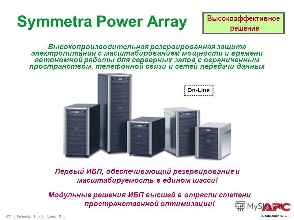APC by Schneider Electric– Name – Date Первый ИБП, обеспечивающий резервирование и масштабируемость в едином шасси! Symmetra Power Array Высокоэффективное решение On-Line Модульные решения ИБП высшей в отрасли степени пространственной оптимизации! Вы
