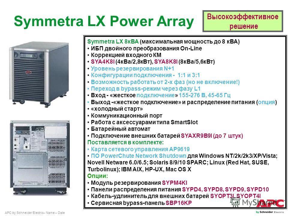 APC by Schneider Electric– Name – Date Symmetra LX 8 кВА (максимальная мощность до 8 кВА) ИБП двойного преобразования On-Line Коррекцией входного КМ SYA4K8I (4 к Ва/2,8 к Вт), SYA8K8I (8 к Ва/5,6 к Вт) Уровень резервирования N+1 Конфигурации подключе