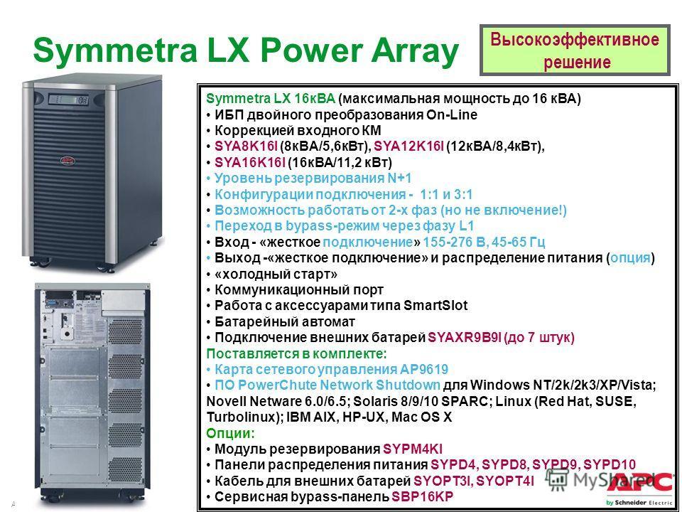 APC by Schneider Electric– Name – Date Высокоэффективное решение Symmetra LX Power Array Symmetra LX 16 кВА (максимальная мощность до 16 кВА) ИБП двойного преобразования On-Line Коррекцией входного КМ SYA8K16I (8 кВA/5,6 к Вт), SYA12K16I (12 кВА/8,4