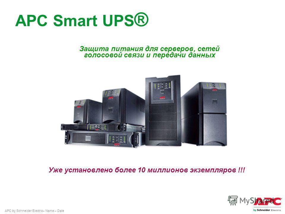 APC by Schneider Electric– Name – Date APC Smart UPS ® Защита питания для серверов, сетей голосовой связи и передачи данных Уже установлено более 10 миллионов экземпляров !!!
