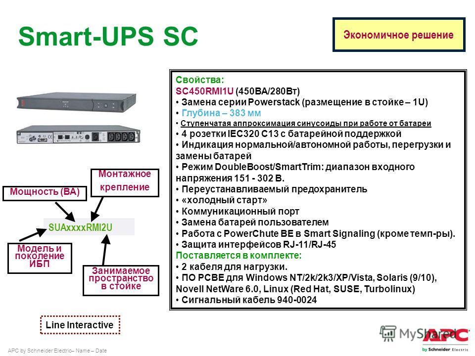 APC by Schneider Electric– Name – Date Свойства: SC450RMI1U (450ВА/280Вт) Замена серии Powerstack (размещение в стойке – 1U) Глубина – 383 мм Ступенчатая аппроксимация синусоиды при работе от батареи 4 розетки IEC320 C13 с батарейной поддержкой Индик