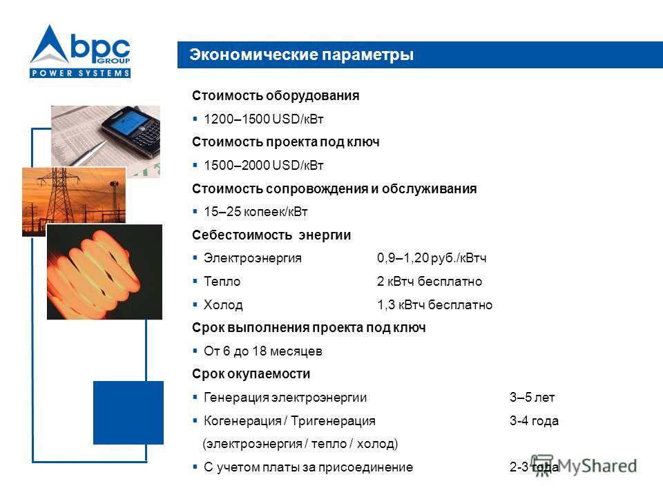 Экономические параметры Стоимость оборудования 1200–1500 USD/к Вт Стоимость проекта под ключ 1500–2000 USD/к Вт Стоимость сопровождения и обслуживания 15–25 копеек/к Вт Себестоимость энергии Электроэнергия 0,9–1,20 руб./кВт ч Тепло 2 кВт ч бесплатно