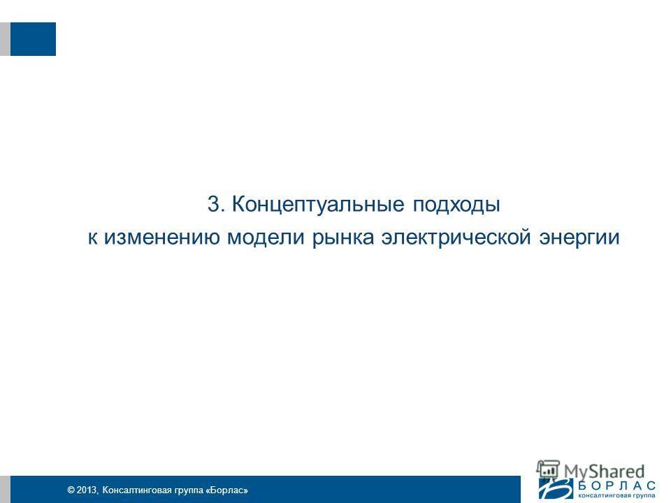 © 2013, Консалтинговая группа «Борлас» 3. Концептуальные подходы к изменению модели рынка электрической энергии