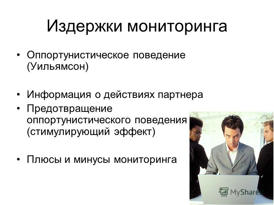Издержки мониторинга Оппортунистическое поведение (Уильямсон) Информация о действиях партнера Предотвращение оппортунистического поведения (стимулирующий эффект) Плюсы и минусы мониторинга
