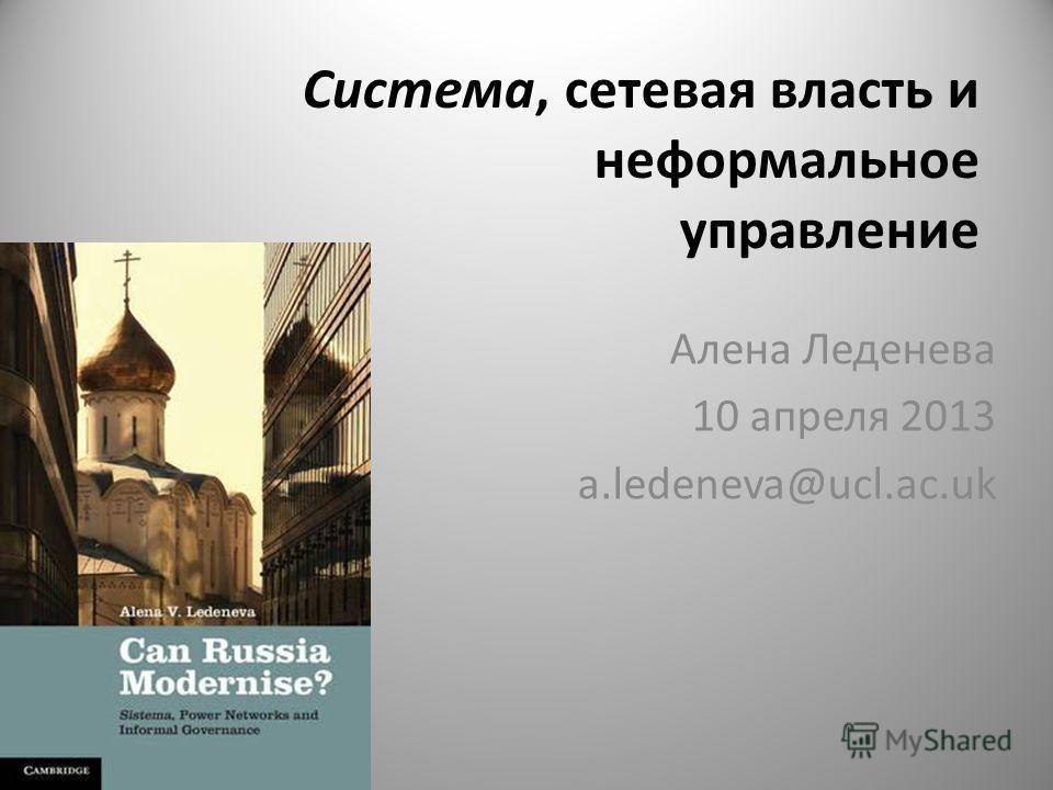 Система, сетевая власть и неформальное управление Алена Леденева 10 апреля 2013 a.ledeneva@ucl.ac.uk