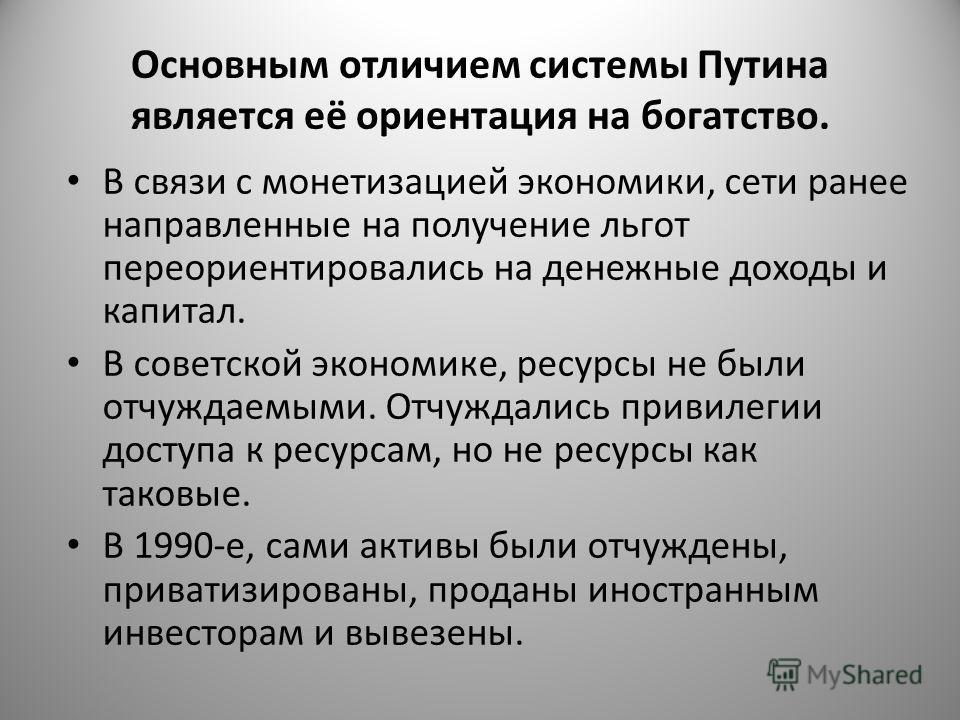 Основным отличием системы Путина является её ориентация на богатство. В связи с монетизацией экономики, сети ранее направленные на получение льгот переориентировались на денежные доходы и капитал. В советской экономике, ресурсы не были отчуждаемыми.