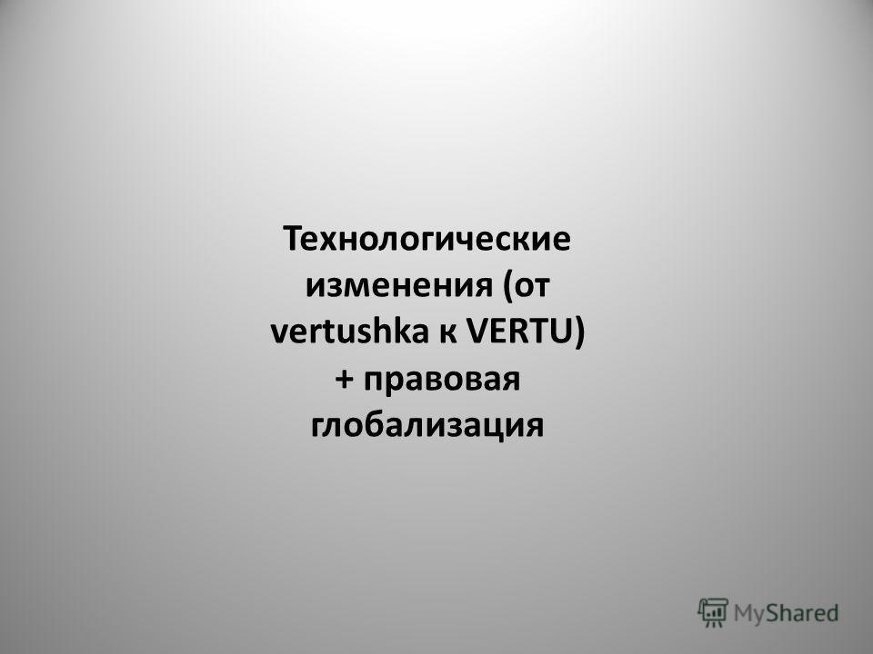 Технологические изменения (от vertushka к VERTU) + правовая глобализация