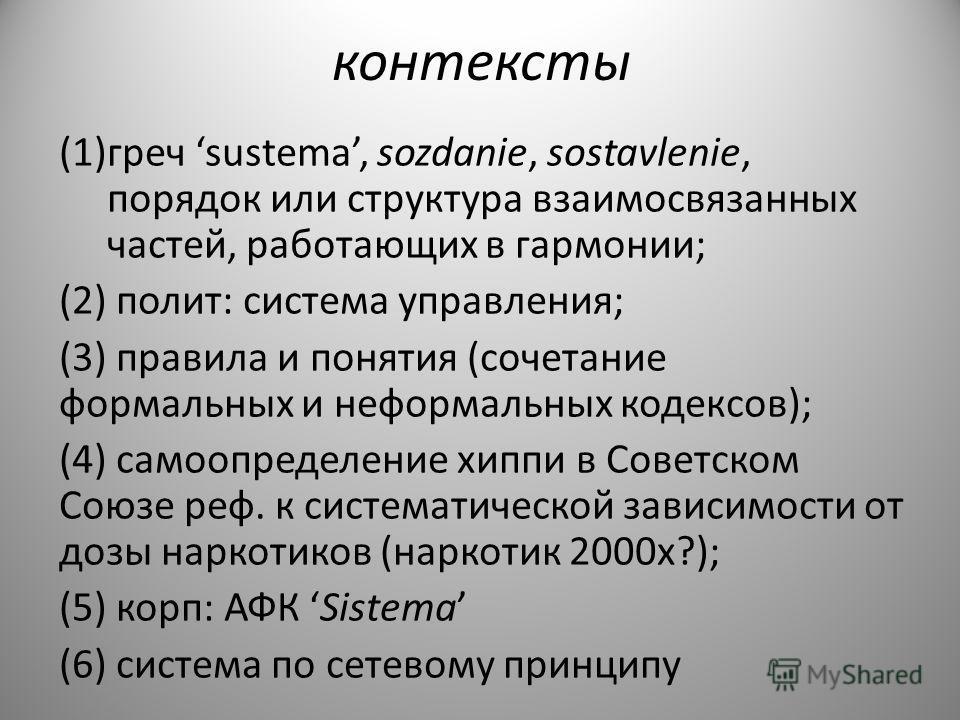 контексты (1)греч sustema, sozdanie, sostavlenie, порядок или структура взаимосвязанных частей, работающих в гармонии; (2) полит: система управления; (3) правила и понятия (сочетание формальных и неформальных кодексов); (4) самоопределение хиппи в Со