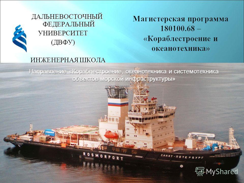 ДАЛЬНЕВОСТОЧНЫЙ ФЕДЕРАЛЬНЫЙ УНИВЕРСИТЕТ(ДВФУ) ИНЖЕНЕРНАЯ ШКОЛА ИНЖЕНЕРНАЯ ШКОЛА Направление «Кораблестроение, океанотехника и системотехника объектов морской инфраструктуры»