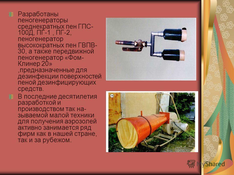 Разработаны пеногенераторы среднекратных пен ГПС- 100Д, ПГ-1, ПГ-2, пеногенератор высокократных пен ГВПВ- 30, а также передвижной пеногенератор «Фом- Клинер 20»,предназначенные для дезинфекции поверхностей пеной дезинфицирующих средств. В последние д