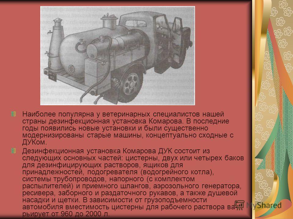 Наиболее популярна у ветеринарных специалистов нашей страны дезинфекционная установка Комарова. В последние годы появились новые установки и были существенно модернизированы старые машины, концептуально сходные с ДУКом. Дезинфекционная установка Кома