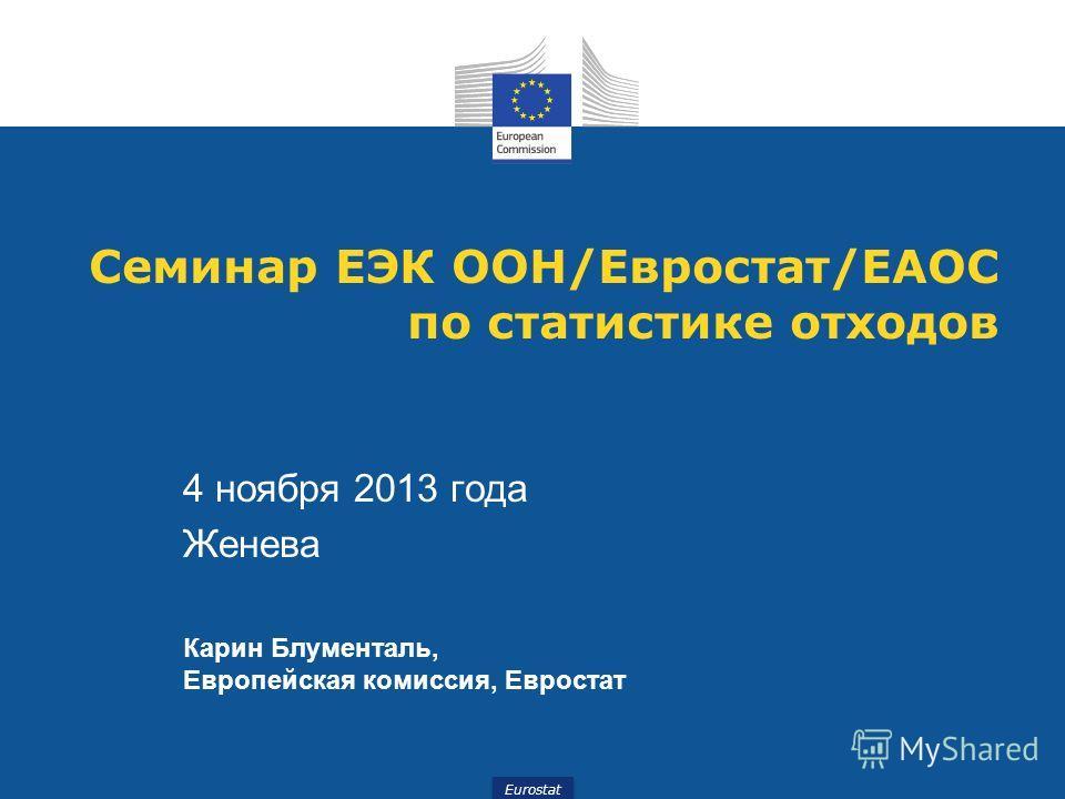 Eurostat Семинар ЕЭК ООН/Евростат/ЕАОС по статистике отходов 4 ноября 2013 года Женева Карин Блументаль, Европейская комиссия, Евростат