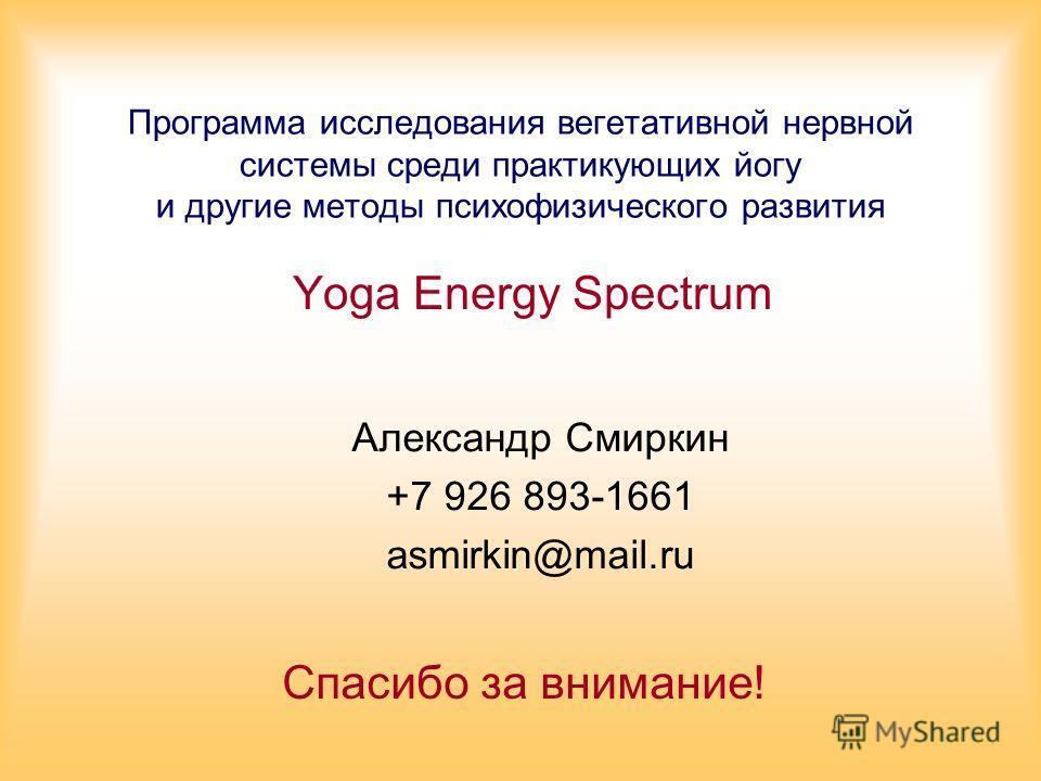 Программа исследования вегетативной нервной системы среди практикующих йогу и другие методы психофизического развития Yoga Energy Spectrum Александр Смиркин +7 926 893-1661 asmirkin@mail.ru Спасибо за внимание!