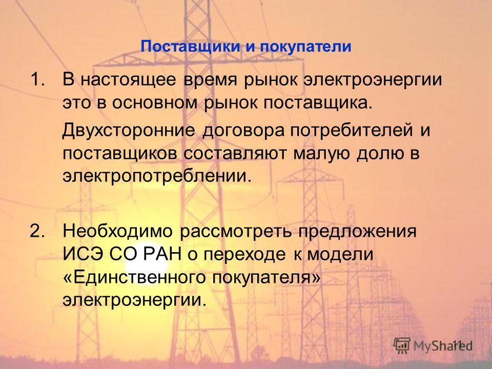 11 Поставщики и покупатели 1. В настоящее время рынок электроэнергии это в основном рынок поставщика. Двухсторонние договора потребителей и поставщиков составляют малую долю в электропотреблении. 2. Необходимо рассмотреть предложения ИСЭ СО РАН о пер