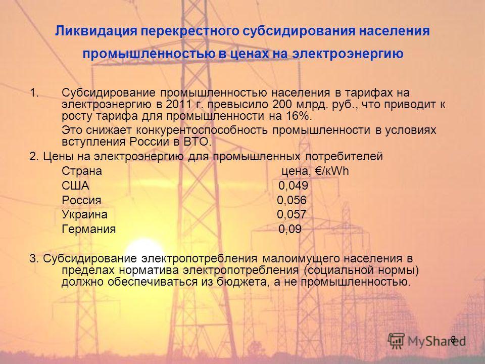 8 Ликвидация перекрестного субсидирования населения промышленностью в ценах на электроэнергию 1. Субсидирование промышленностью населения в тарифах на электроэнергию в 2011 г. превысило 200 млрд. руб., что приводит к росту тарифа для промышленности н