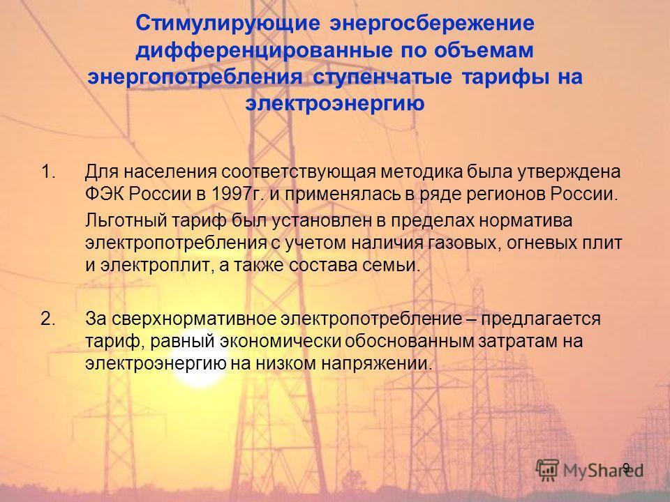 9 Стимулирующие энергосбережение дифференцированные по объемам энергопотребления ступенчатые тарифы на электроэнергию 1. Для населения соответствующая методика была утверждена ФЭК России в 1997 г. и применялась в ряде регионов России. Льготный тариф