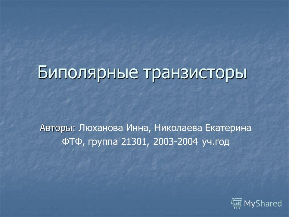 Биполярные транзисторы Авторы: Авторы: Люханова Инна, Николаева Екатерина ФТФ, группа 21301, 2003-2004 уч.год